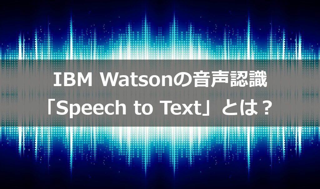 IBM Watsonの音声認識「Speech to Text」とは|人工知能を搭載した製品・サービスの比較一覧・導入活用事例・資料請求が無料でできるAIポータルメディア